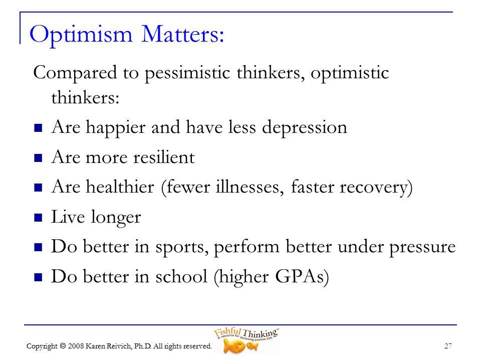 Optimism Matters: Compared to pessimistic thinkers, optimistic thinkers: Are happier and have less depression.