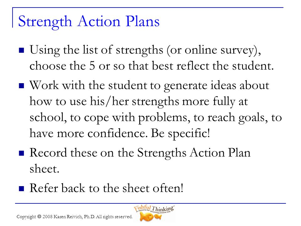 Strength Action Plans Using the list of strengths (or online survey), choose the 5 or so that best reflect the student.