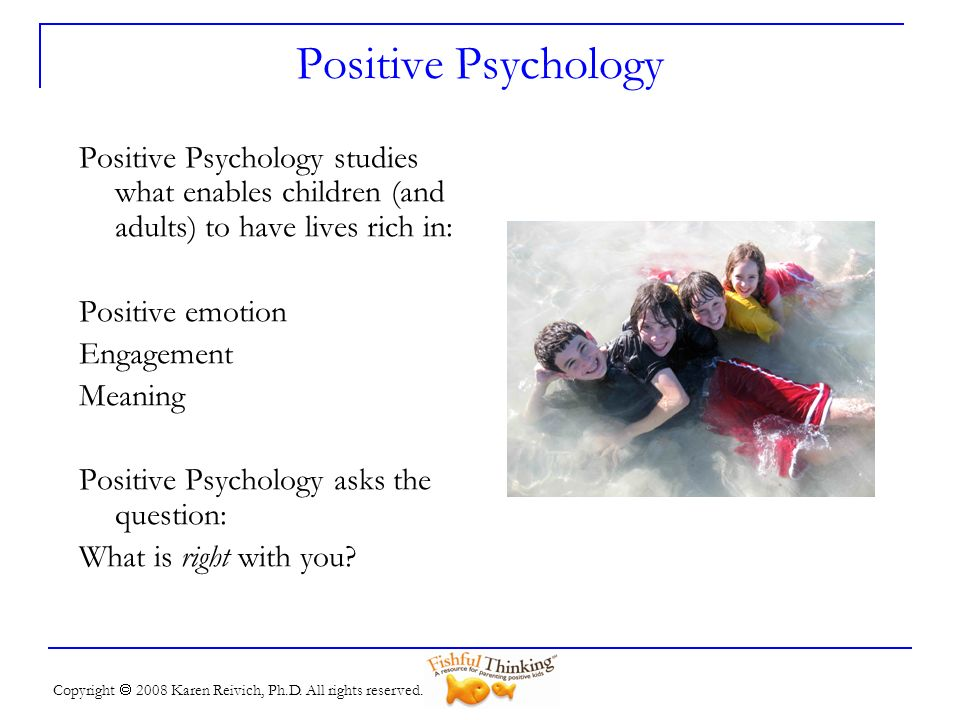 Positive PsychologyPositive Psychology studies what enables children (and adults) to have lives rich in: