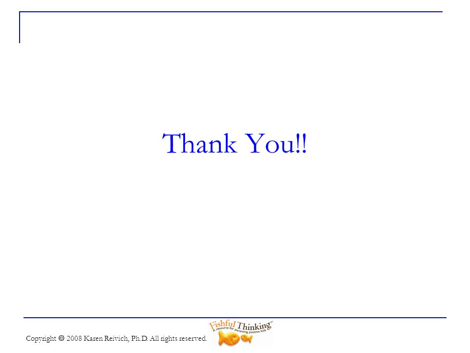 Thank You!! Copyright  2008 Karen Reivich, Ph.D. All rights reserved.