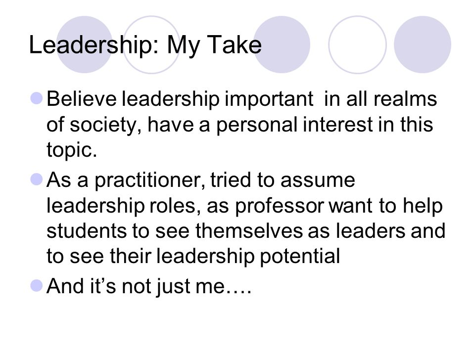 Leadership: My Take Believe leadership important in all realms of society, have a personal interest in this topic.