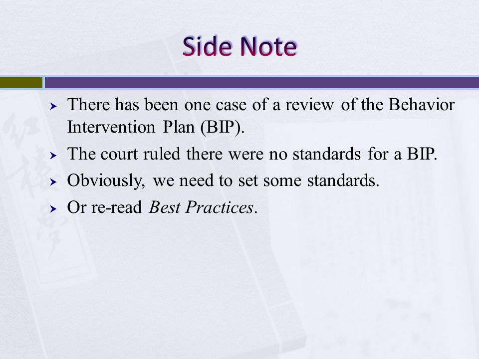 Side Note There has been one case of a review of the Behavior Intervention Plan (BIP). The court ruled there were no standards for a BIP.