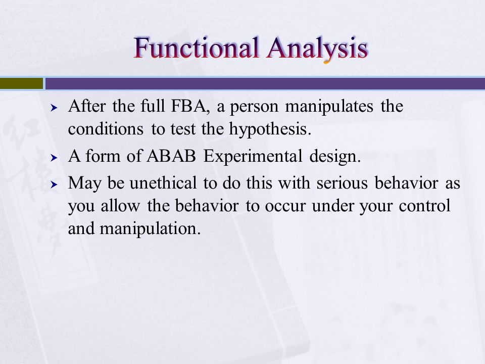 Functional Analysis After the full FBA, a person manipulates the conditions to test the hypothesis.