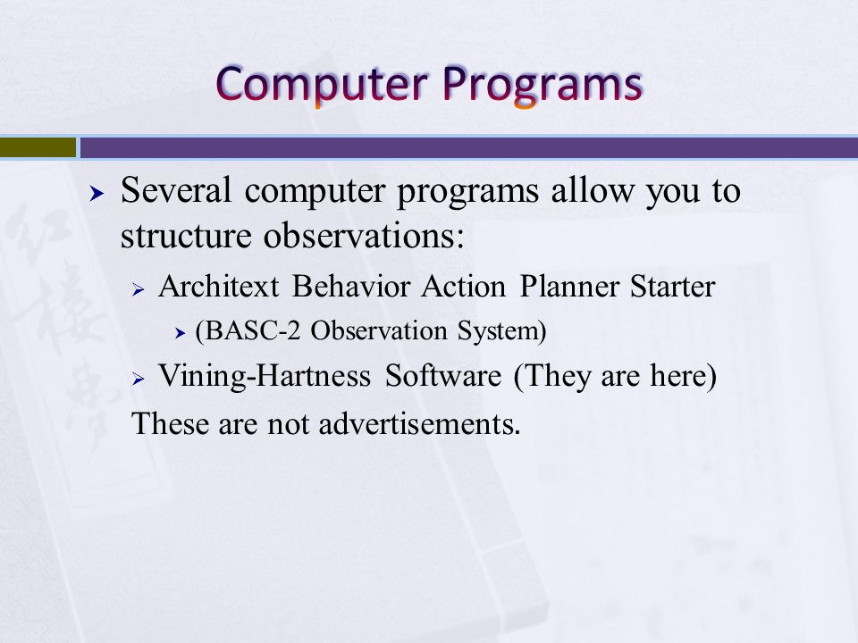 Computer Programs Several computer programs allow you to structure observations: Architext Behavior Action Planner Starter.