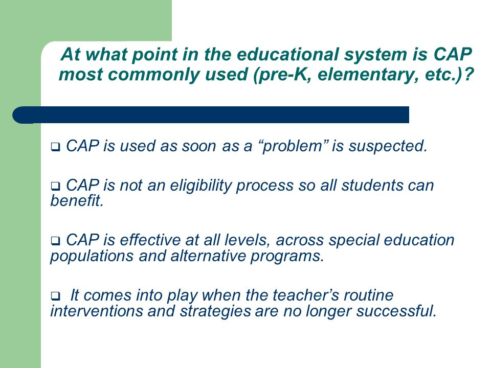 At what point in the educational system is CAP most commonly used (pre-K, elementary, etc.)