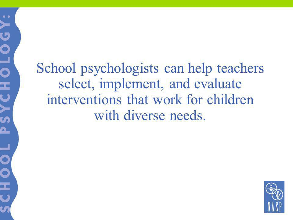 School psychologists can help teachers select, implement, and evaluate interventions that work for children with diverse needs.
