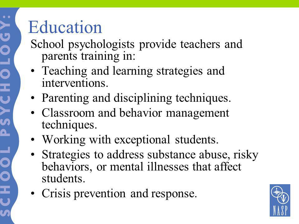 Education School psychologists provide teachers and parents training in: Teaching and learning strategies and interventions.