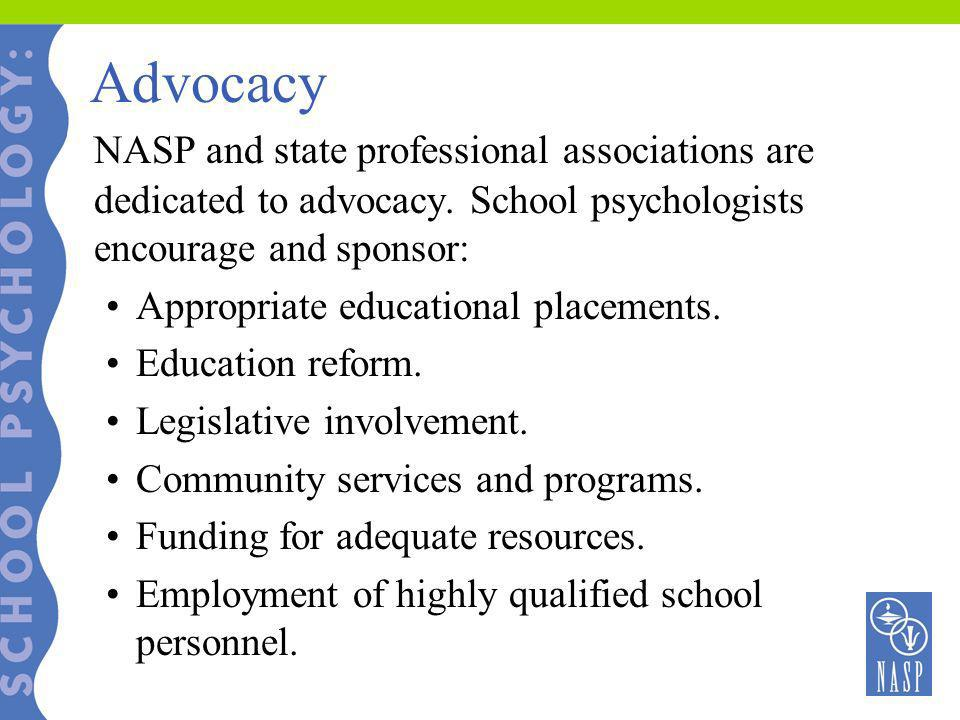Advocacy NASP and state professional associations are dedicated to advocacy. School psychologists encourage and sponsor: