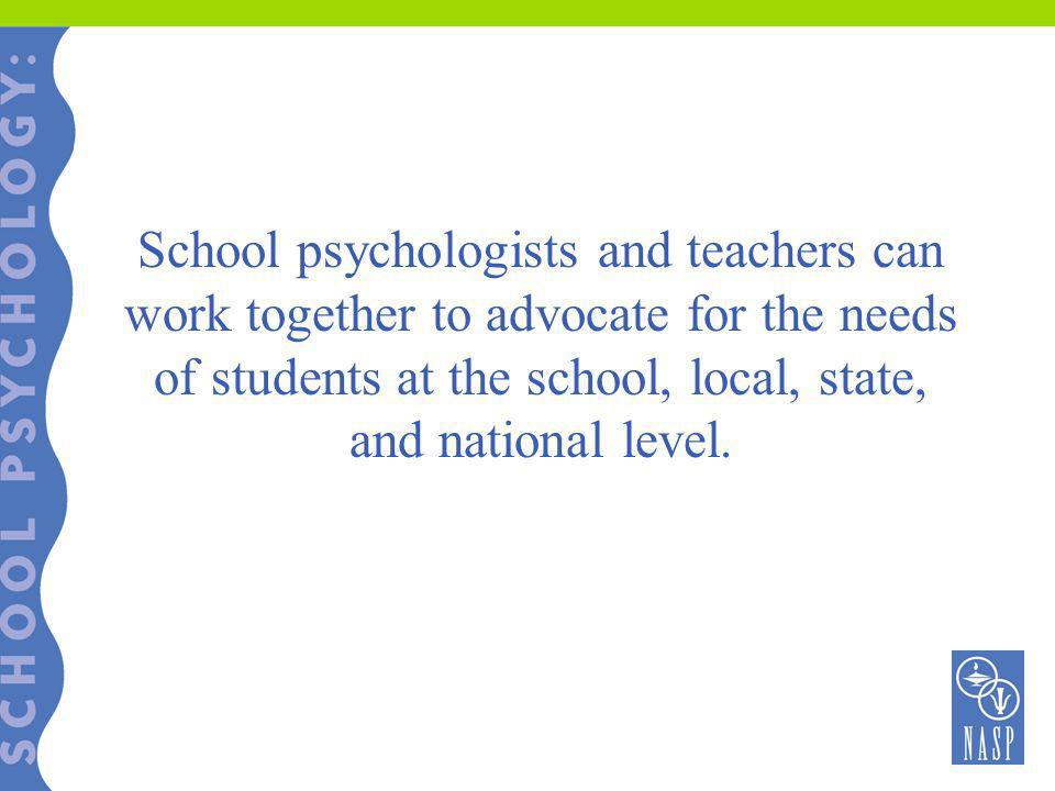School psychologists and teachers can work together to advocate for the needs of students at the school, local, state, and national level.