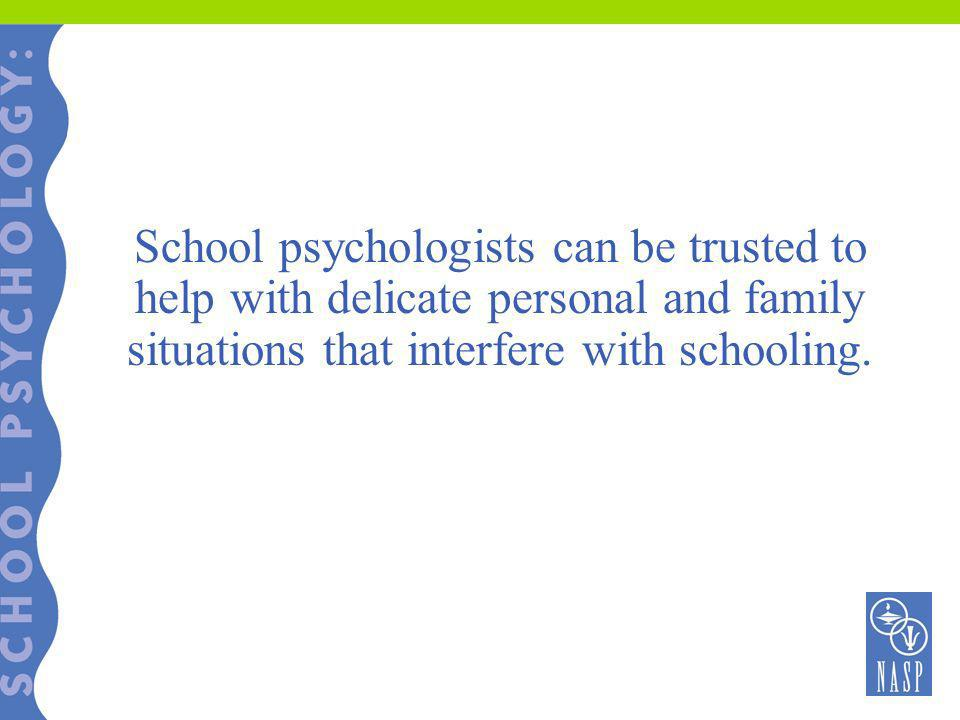 School psychologists can be trusted to help with delicate personal and family situations that interfere with schooling.