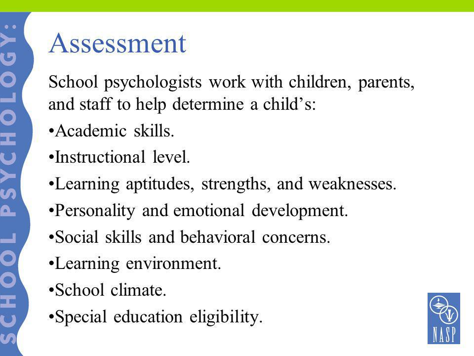 Assessment School psychologists work with children, parents, and staff to help determine a child's: