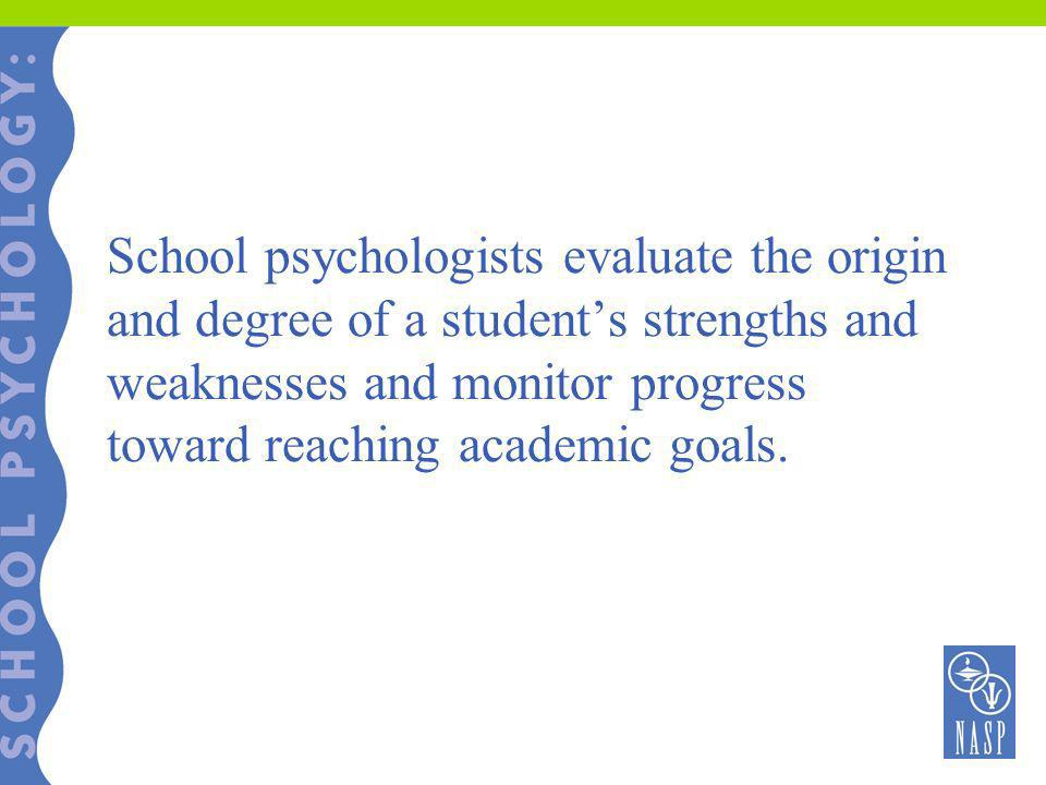 School psychologists evaluate the origin and degree of a student's strengths and weaknesses and monitor progress toward reaching academic goals.
