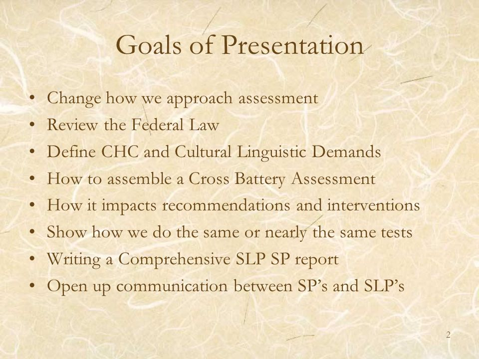 Goals of Presentation Change how we approach assessment