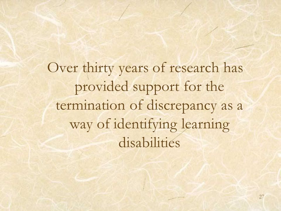 Over thirty years of research has provided support for the termination of discrepancy as a way of identifying learning disabilities