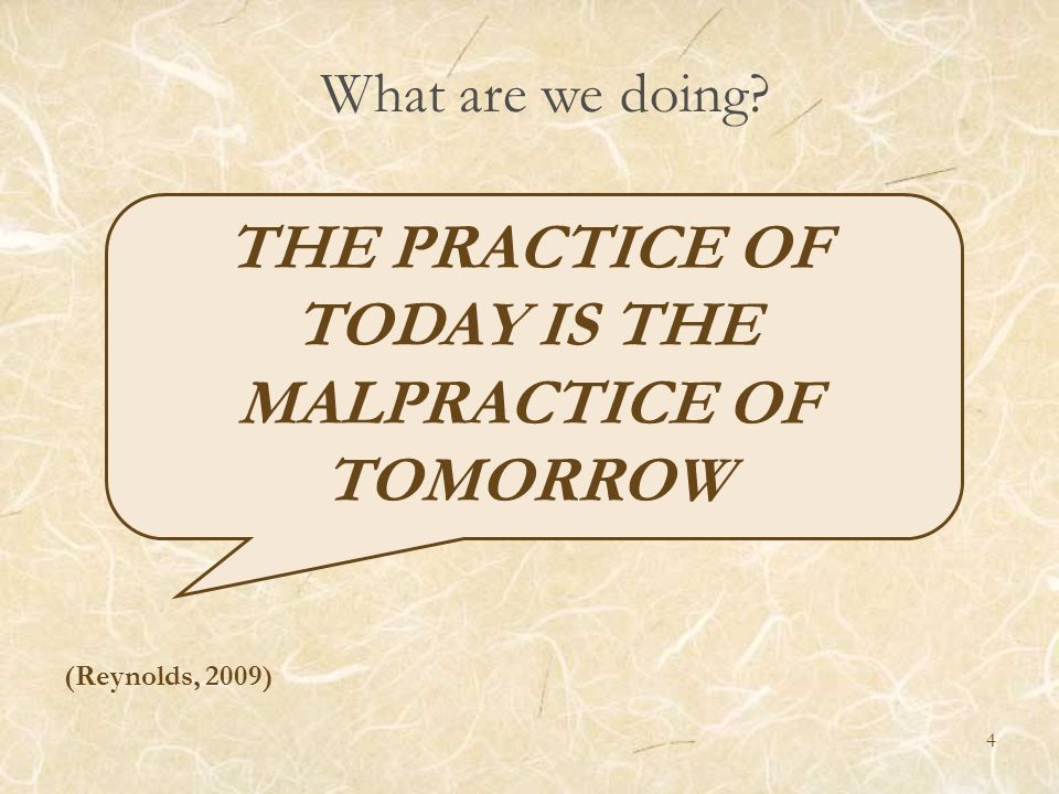 THE PRACTICE OF TODAY IS THE MALPRACTICE OF TOMORROW