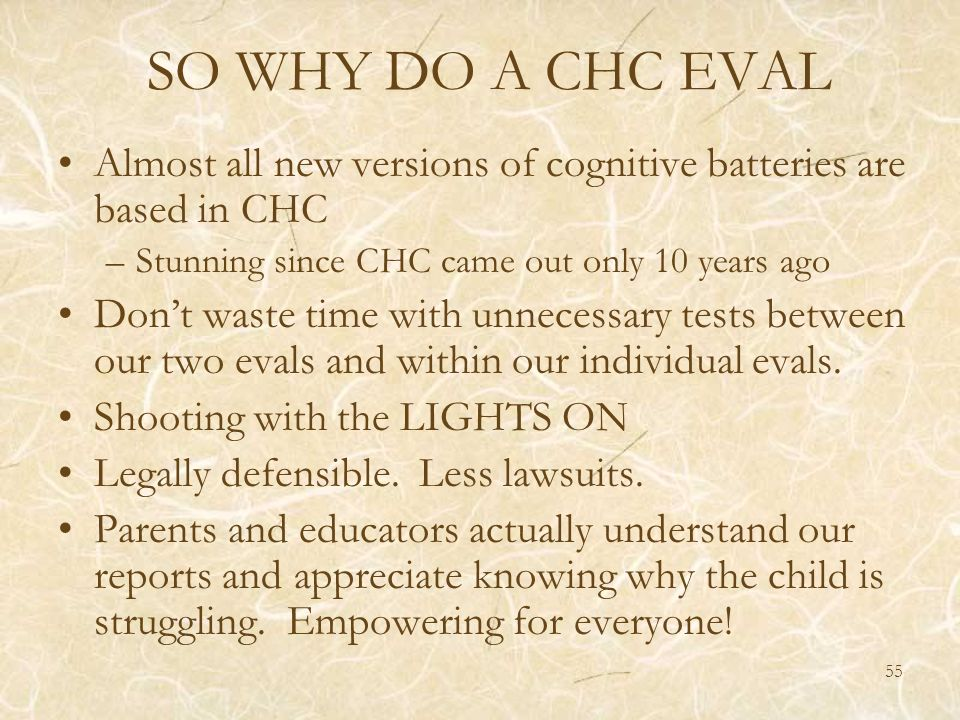 SO WHY DO A CHC EVAL Almost all new versions of cognitive batteries are based in CHC. Stunning since CHC came out only 10 years ago.