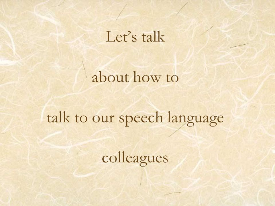 Let's talk about how to talk to our speech language colleagues
