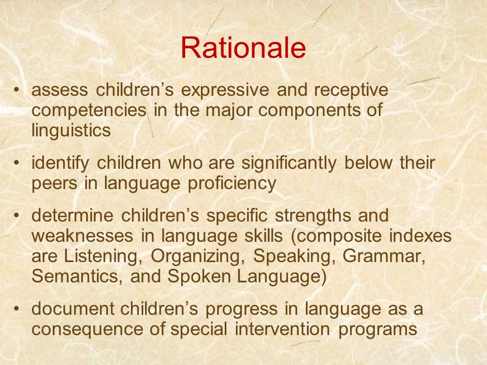 Rationale assess children's expressive and receptive competencies in the major components of linguistics.