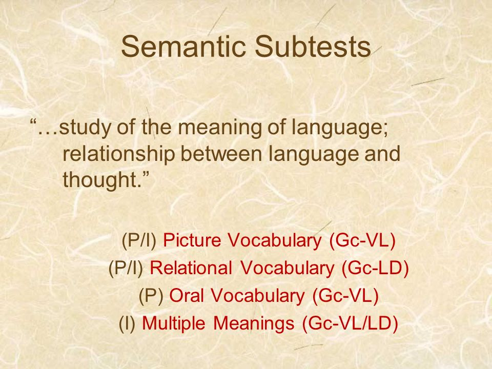 Semantic Subtests …study of the meaning of language; relationship between language and thought. (P/I) Picture Vocabulary (Gc-VL)