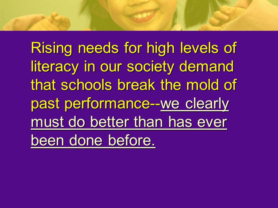 Rising needs for high levels of literacy in our society demand that schools break the mold of past performance--we clearly must do better than has ever been done before.