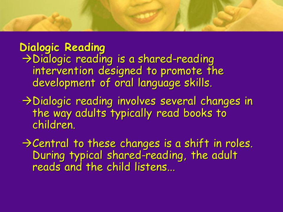 Dialogic Reading Dialogic reading is a shared-reading intervention designed to promote the development of oral language skills.