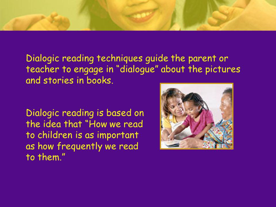 Dialogic reading techniques guide the parent or teacher to engage in dialogue about the pictures and stories in books.