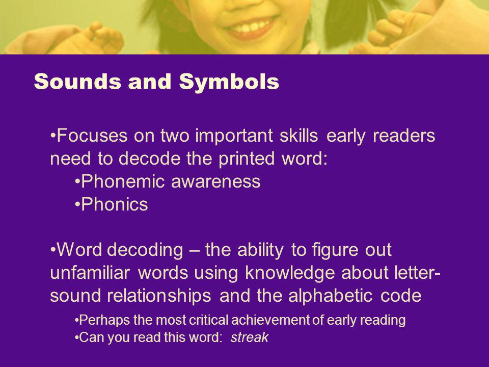 Sounds and Symbols Focuses on two important skills early readers need to decode the printed word: Phonemic awareness.