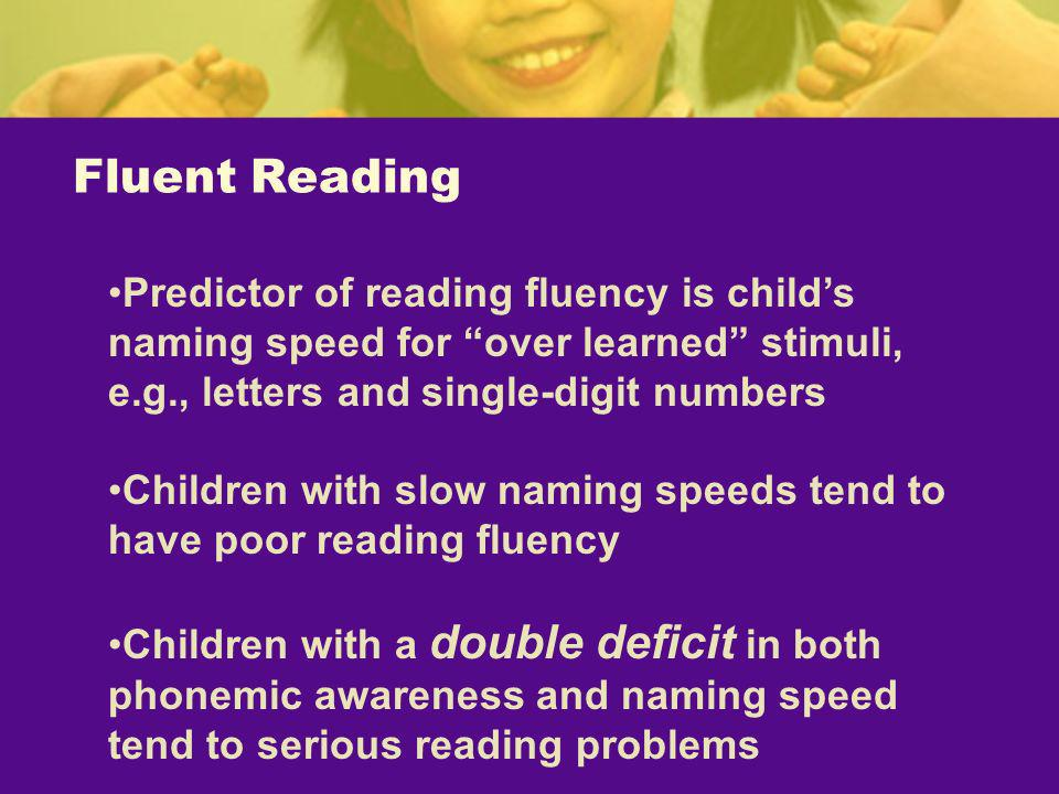 Fluent Reading Predictor of reading fluency is child's naming speed for over learned stimuli, e.g., letters and single-digit numbers.