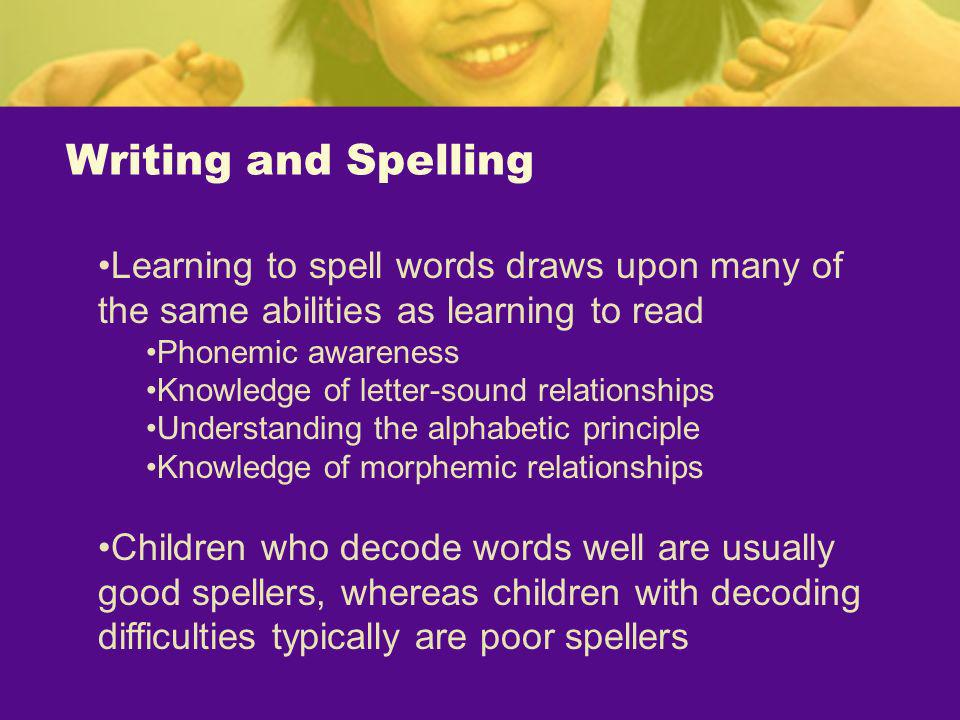 Writing and Spelling Learning to spell words draws upon many of the same abilities as learning to read.