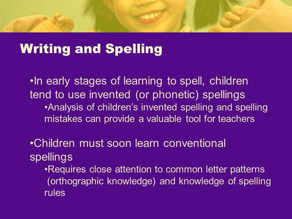 Writing and Spelling In early stages of learning to spell, children tend to use invented (or phonetic) spellings.