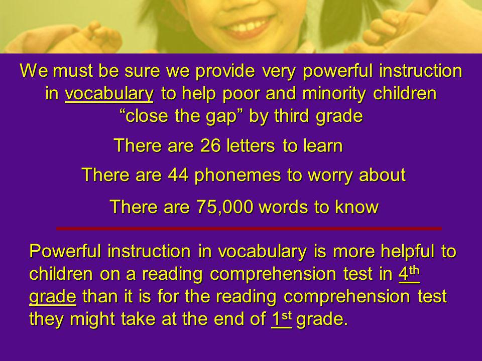 We must be sure we provide very powerful instruction in vocabulary to help poor and minority children close the gap by third grade
