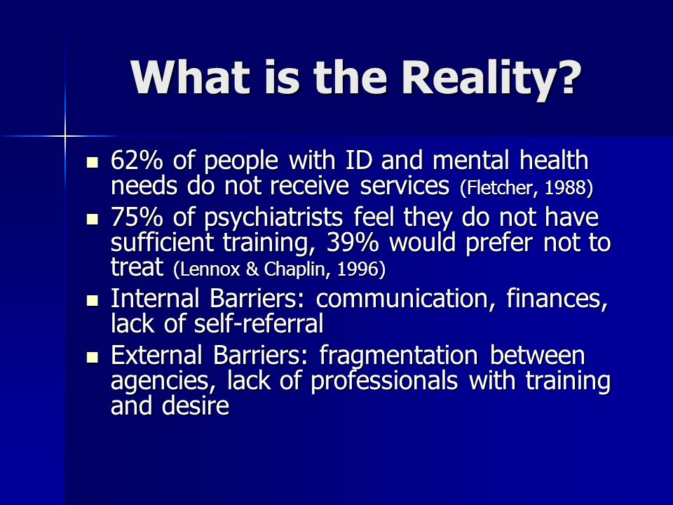 What is the Reality 62% of people with ID and mental health needs do not receive services (Fletcher, 1988)