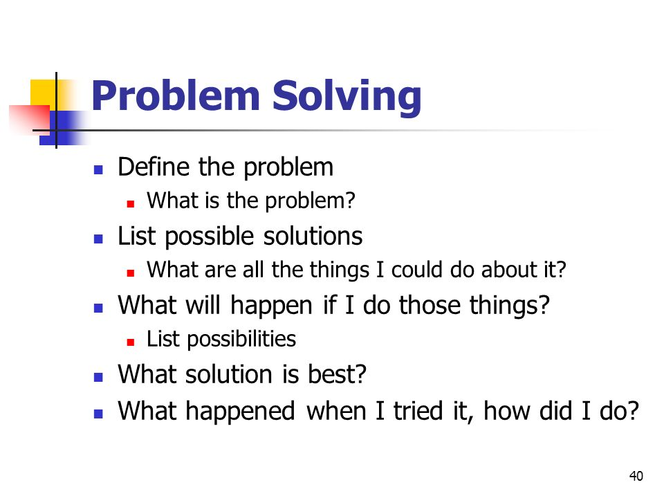 Problem Solving Define the problem List possible solutions