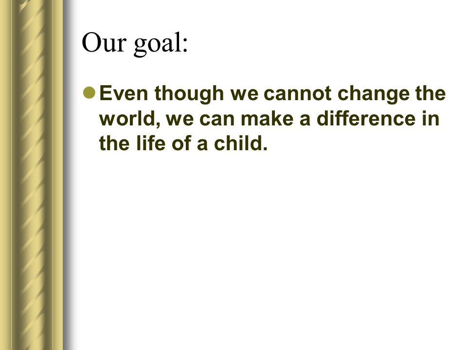 Our goal: Even though we cannot change the world, we can make a difference in the life of a child.