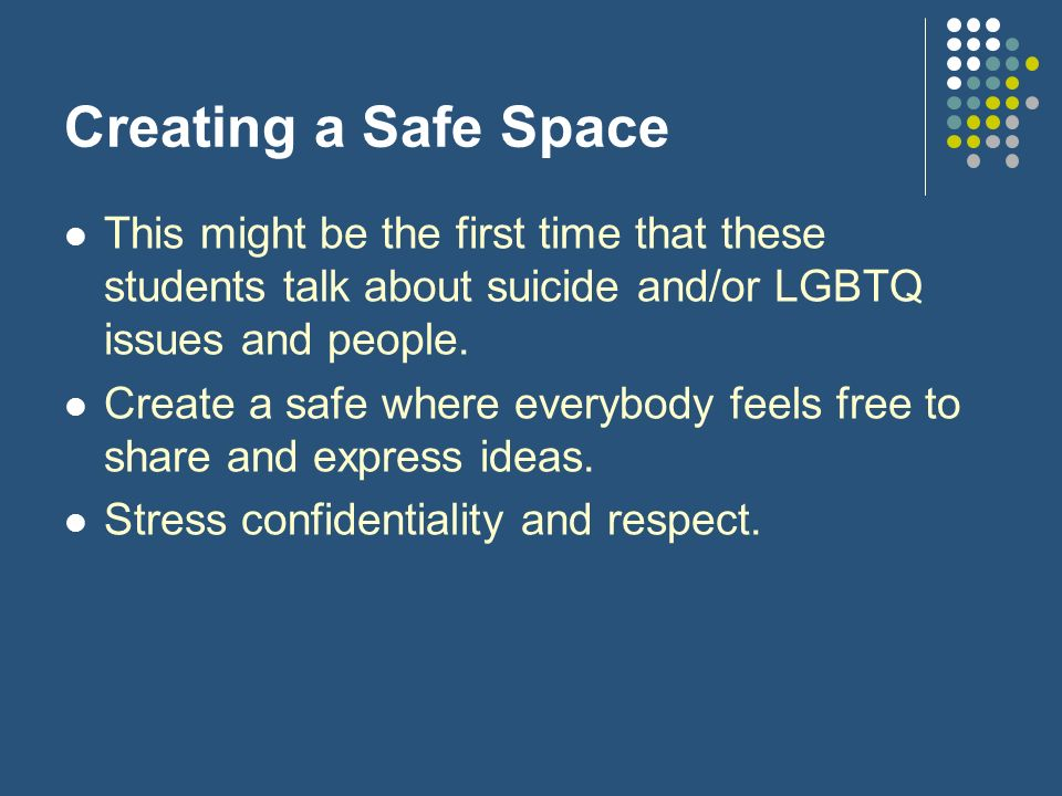 Creating a Safe Space This might be the first time that these students talk about suicide and/or LGBTQ issues and people.
