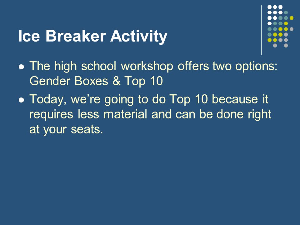 Ice Breaker Activity The high school workshop offers two options: Gender Boxes & Top 10.