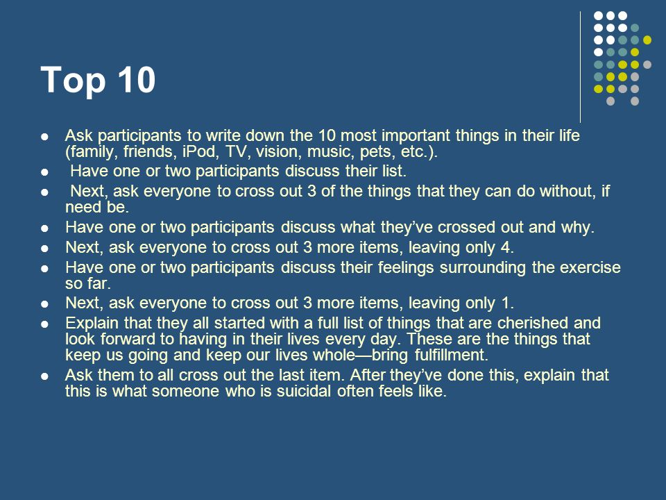 Top 10 Ask participants to write down the 10 most important things in their life (family, friends, iPod, TV, vision, music, pets, etc.).