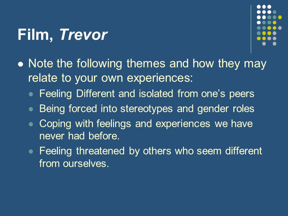 Film, Trevor Note the following themes and how they may relate to your own experiences: Feeling Different and isolated from one's peers.