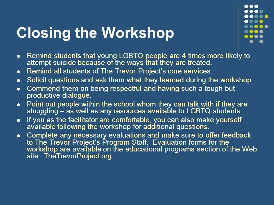 Closing the Workshop Remind students that young LGBTQ people are 4 times more likely to attempt suicide because of the ways that they are treated.