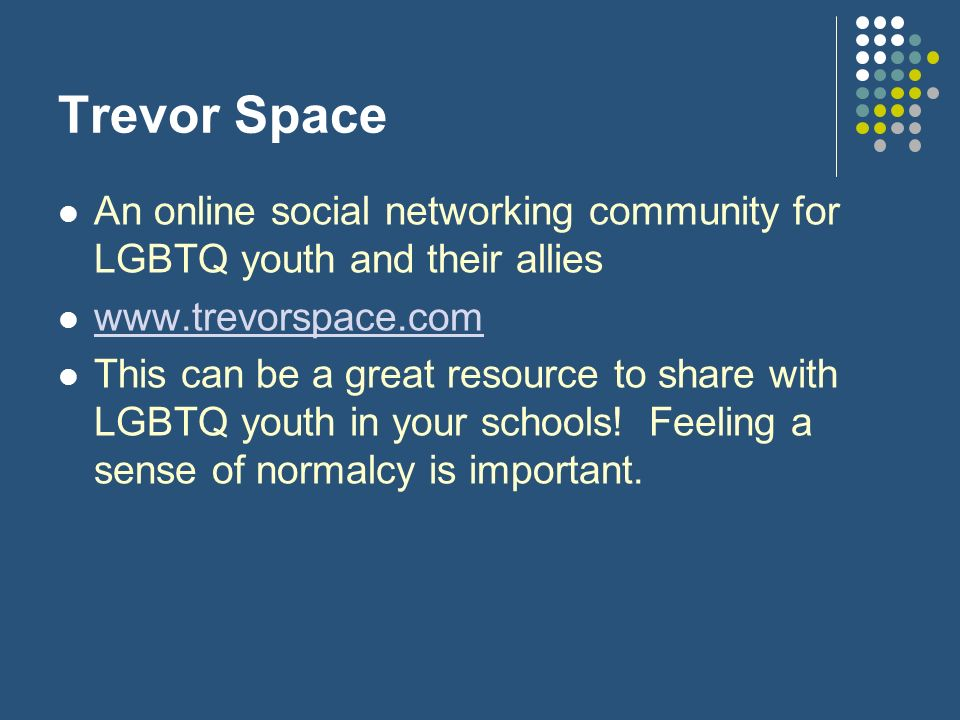 Trevor Space An online social networking community for LGBTQ youth and their allies. www.trevorspace.com.