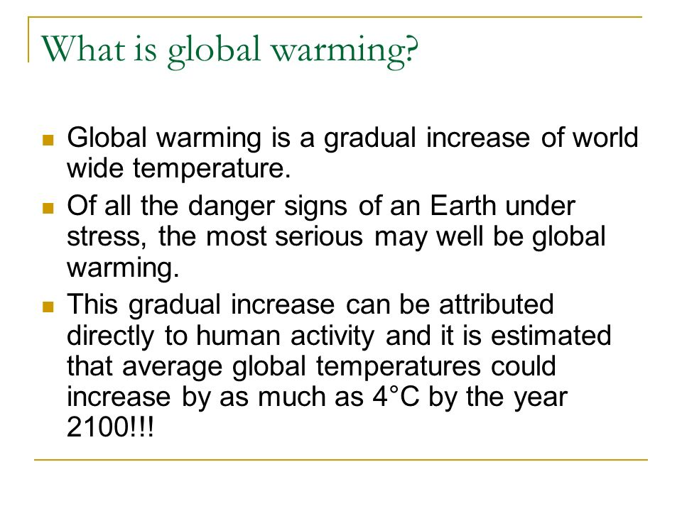 What is global warming Global warming is a gradual increase of world wide temperature.