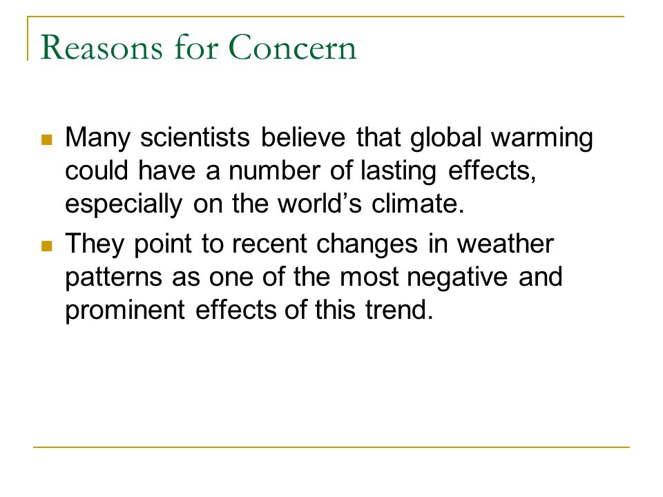 Reasons for Concern Many scientists believe that global warming could have a number of lasting effects, especially on the world's climate.