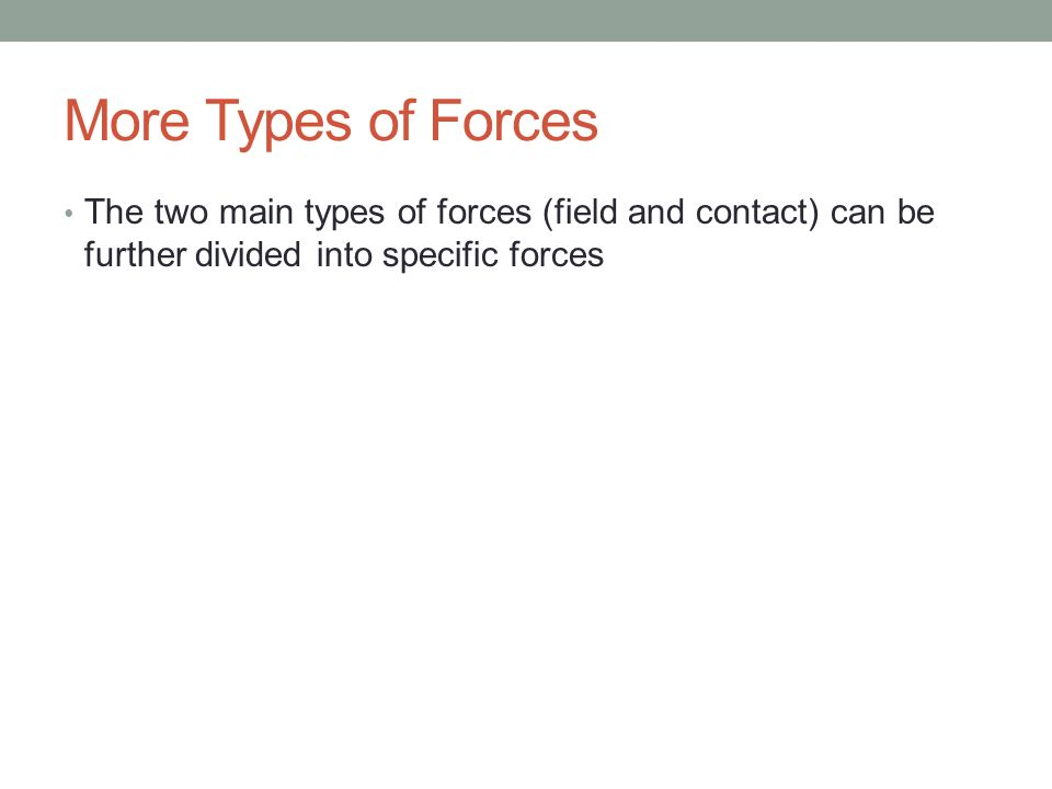 More Types of Forces The two main types of forces (field and contact) can be further divided into specific forces.