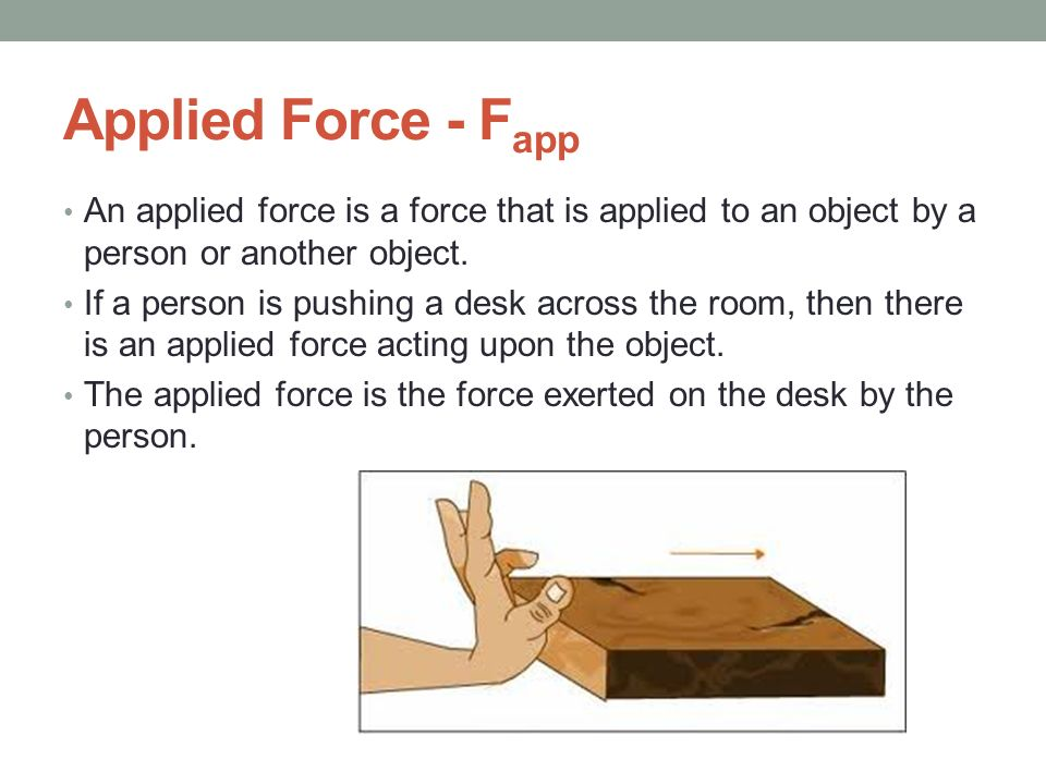 Applied Force - Fapp An applied force is a force that is applied to an object by a person or another object.