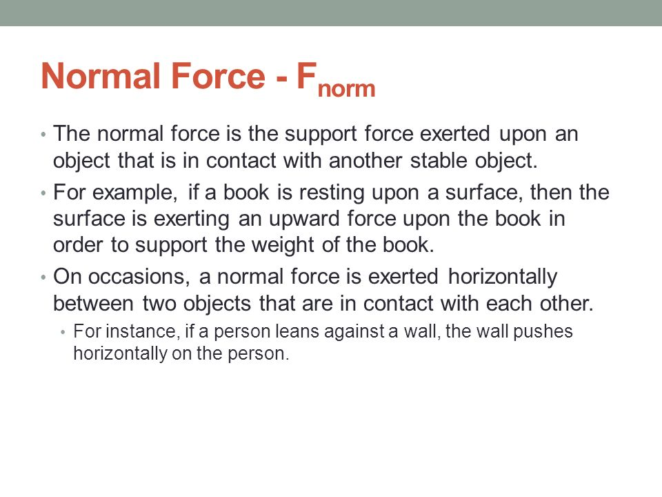 Normal Force - Fnorm The normal force is the support force exerted upon an object that is in contact with another stable object.