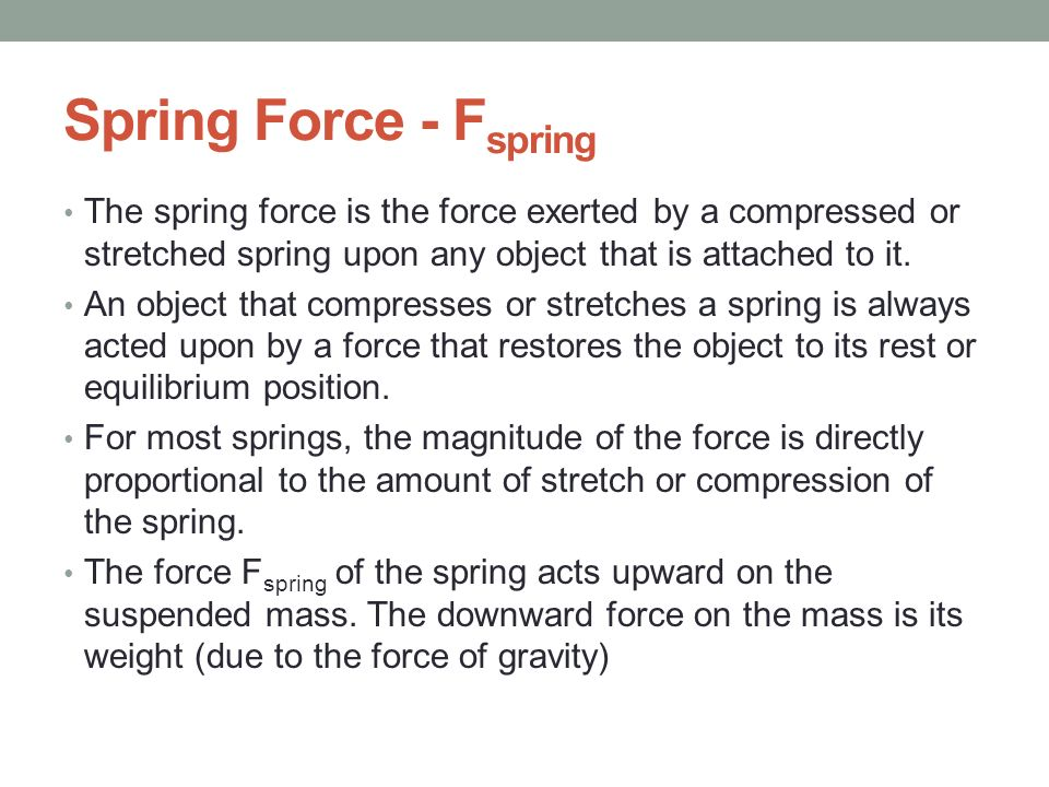 Spring Force - Fspring The spring force is the force exerted by a compressed or stretched spring upon any object that is attached to it.