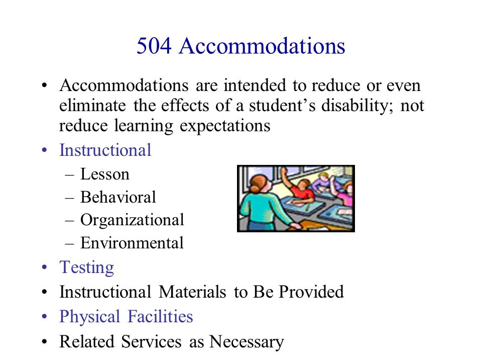 504 Accommodations Accommodations are intended to reduce or even eliminate the effects of a student's disability; not reduce learning expectations.