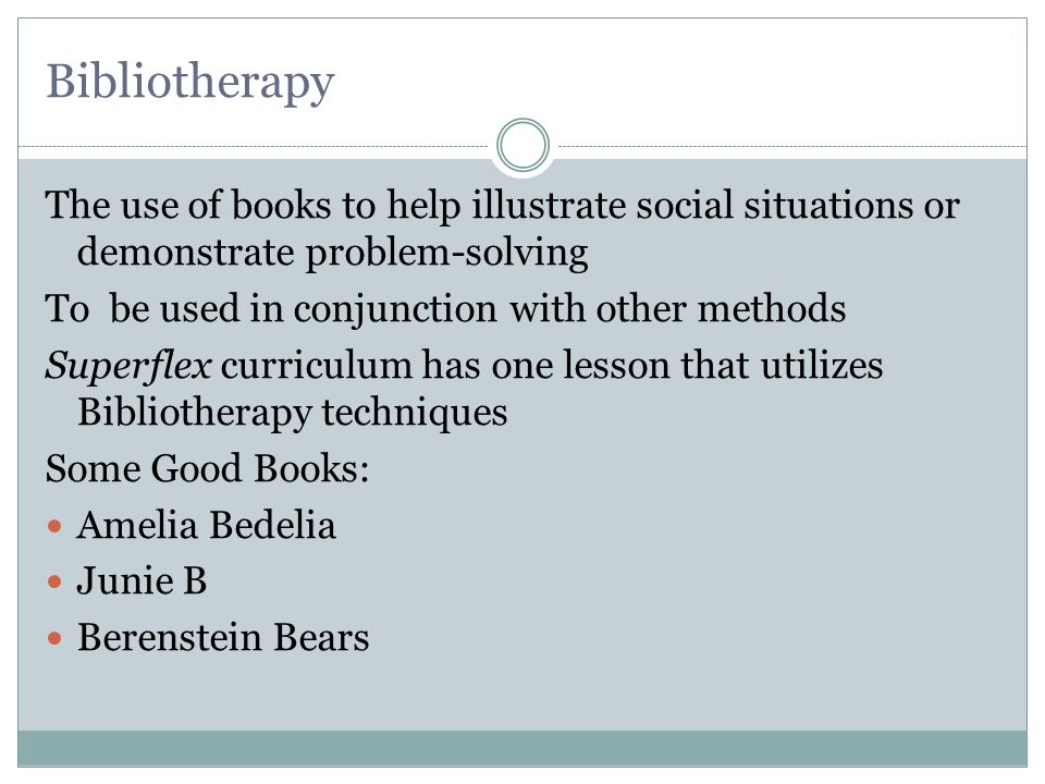 Bibliotherapy The use of books to help illustrate social situations or demonstrate problem-solving.