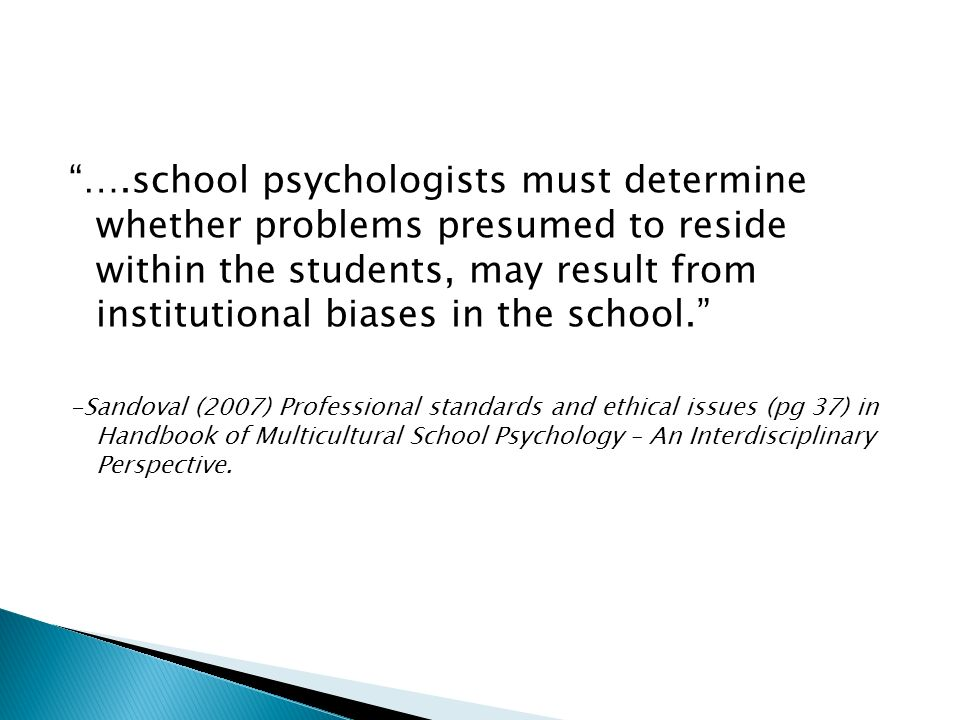 ….school psychologists must determine whether problems presumed to reside within the students, may result from institutional biases in the school.