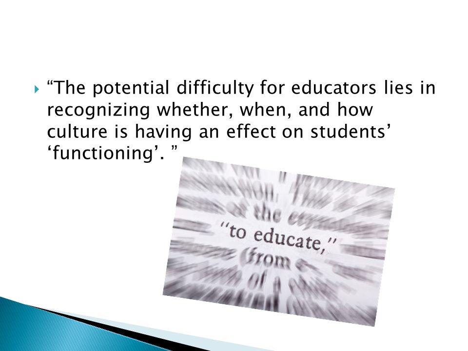 The potential difficulty for educators lies in recognizing whether, when, and how culture is having an effect on students' 'functioning'.
